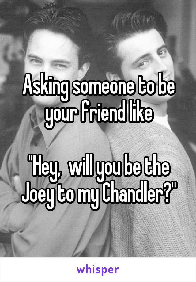 """Asking someone to be your friend like  """"Hey,  will you be the Joey to my Chandler?"""""""