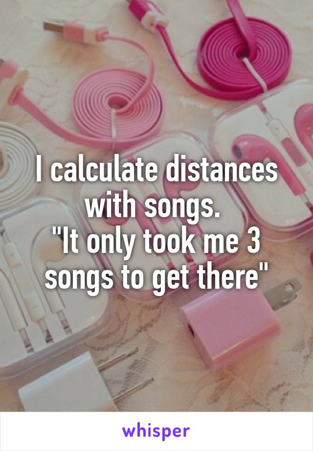 """I calculate distances with songs.  """"It only took me 3 songs to get there"""""""
