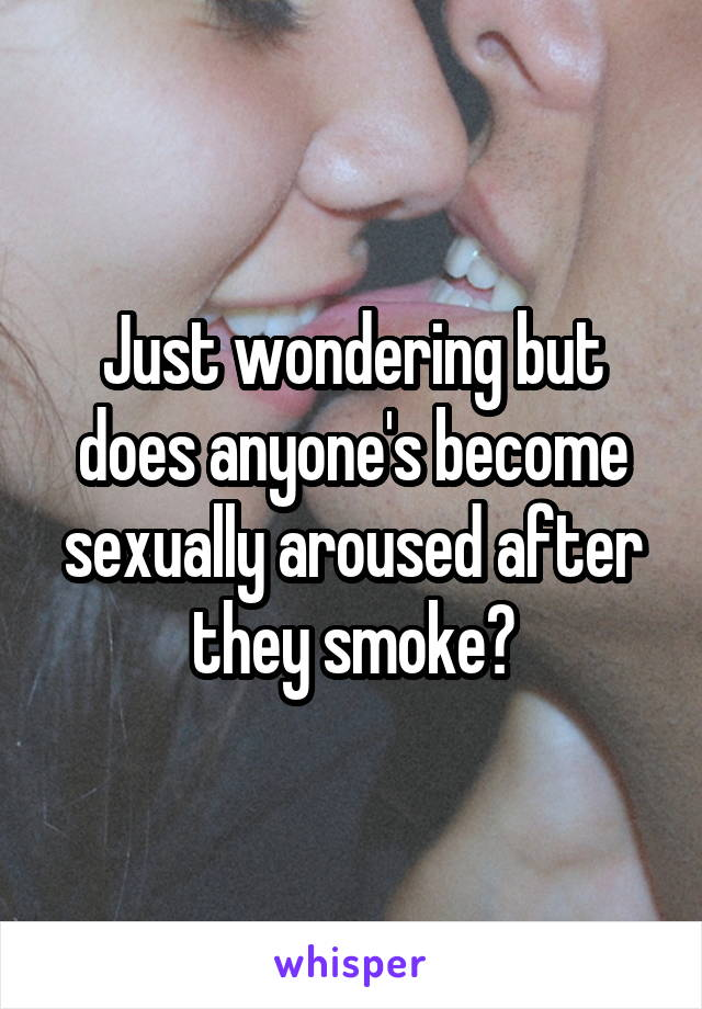 Just wondering but does anyone's become sexually aroused after they smoke?
