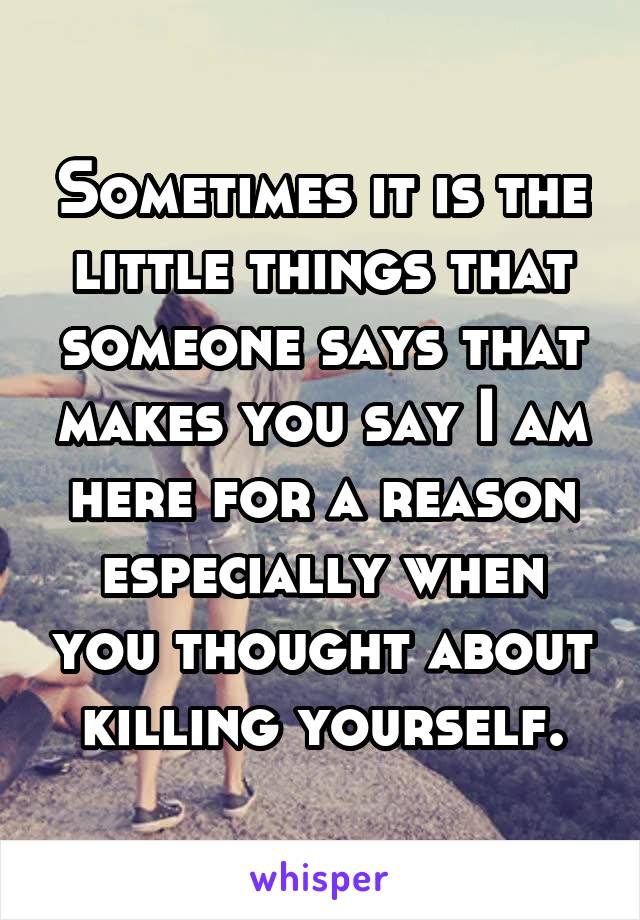 Sometimes it is the little things that someone says that makes you say I am here for a reason especially when you thought about killing yourself.