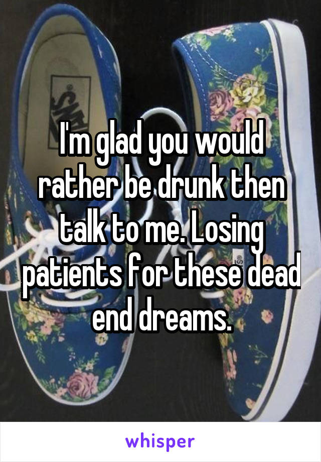 I'm glad you would rather be drunk then talk to me. Losing patients for these dead end dreams.