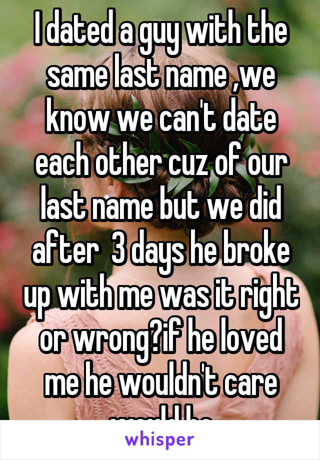 I dated a guy with the same last name ,we know we can't date each other cuz of our last name but we did after  3 days he broke up with me was it right or wrong?if he loved me he wouldn't care would he