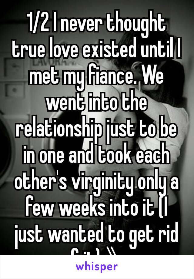 1/2 I never thought true love existed until I met my fiance. We went into the relationship just to be in one and took each other's virginity only a few weeks into it (I just wanted to get rid of it) 》