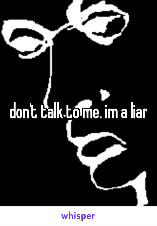 don't talk to me. im a liar