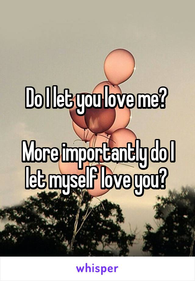 Do I let you love me?   More importantly do I let myself love you?