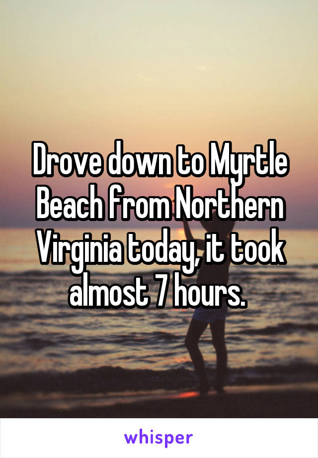 Drove down to Myrtle Beach from Northern Virginia today, it took almost 7 hours.