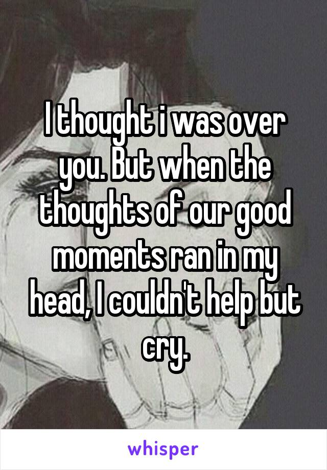 I thought i was over you. But when the thoughts of our good moments ran in my head, I couldn't help but cry.