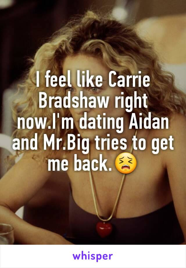 I feel like Carrie Bradshaw right now.I'm dating Aidan and Mr.Big tries to get me back.😣
