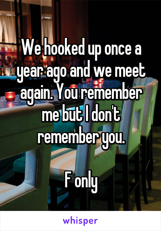 We hooked up once a year ago and we meet again. You remember me but I don't remember you.  F only