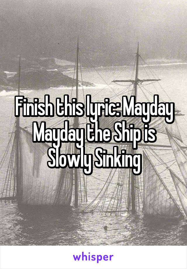 Finish this lyric: Mayday Mayday the Ship is Slowly Sinking