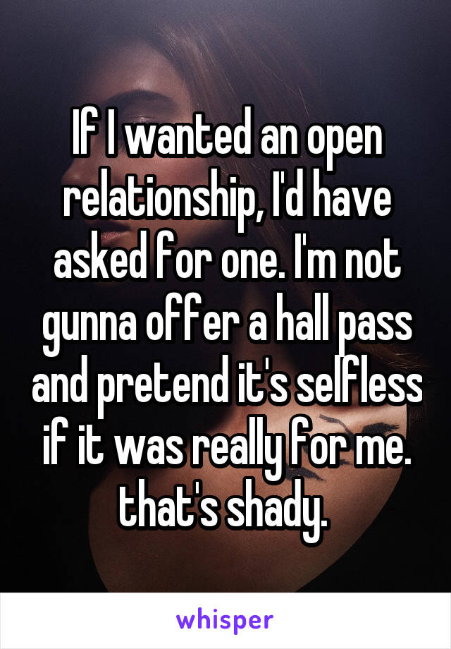 If I wanted an open relationship, I'd have asked for one. I'm not gunna offer a hall pass and pretend it's selfless if it was really for me. that's shady.