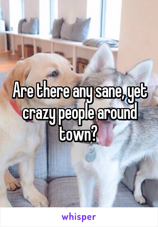 Are there any sane, yet crazy people around town?