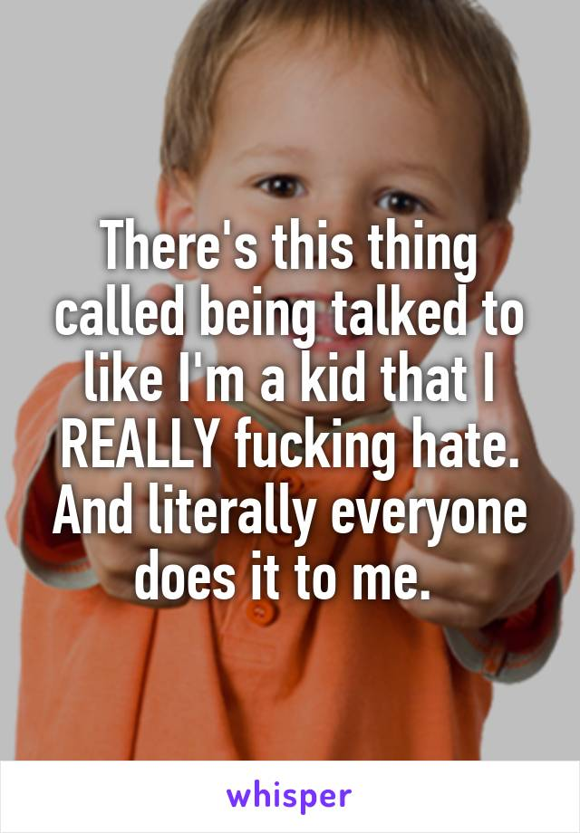 There's this thing called being talked to like I'm a kid that I REALLY fucking hate. And literally everyone does it to me.