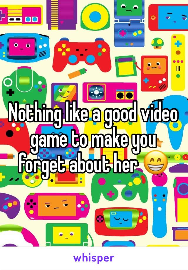 Nothing like a good video game to make you forget about her 😁