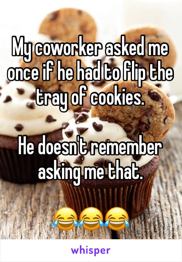 My coworker asked me once if he had to flip the tray of cookies.  He doesn't remember asking me that.  😂😂😂