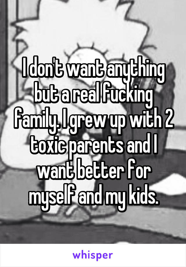 I don't want anything but a real fucking family. I grew up with 2 toxic parents and I want better for myself and my kids.