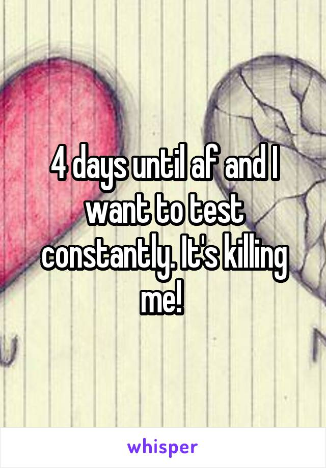4 days until af and I want to test constantly. It's killing me!