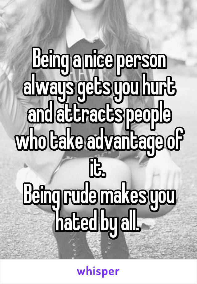 Being a nice person always gets you hurt and attracts people who take advantage of it.  Being rude makes you hated by all.