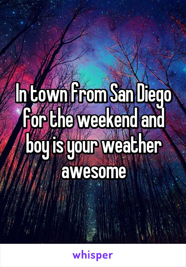 In town from San Diego for the weekend and boy is your weather awesome