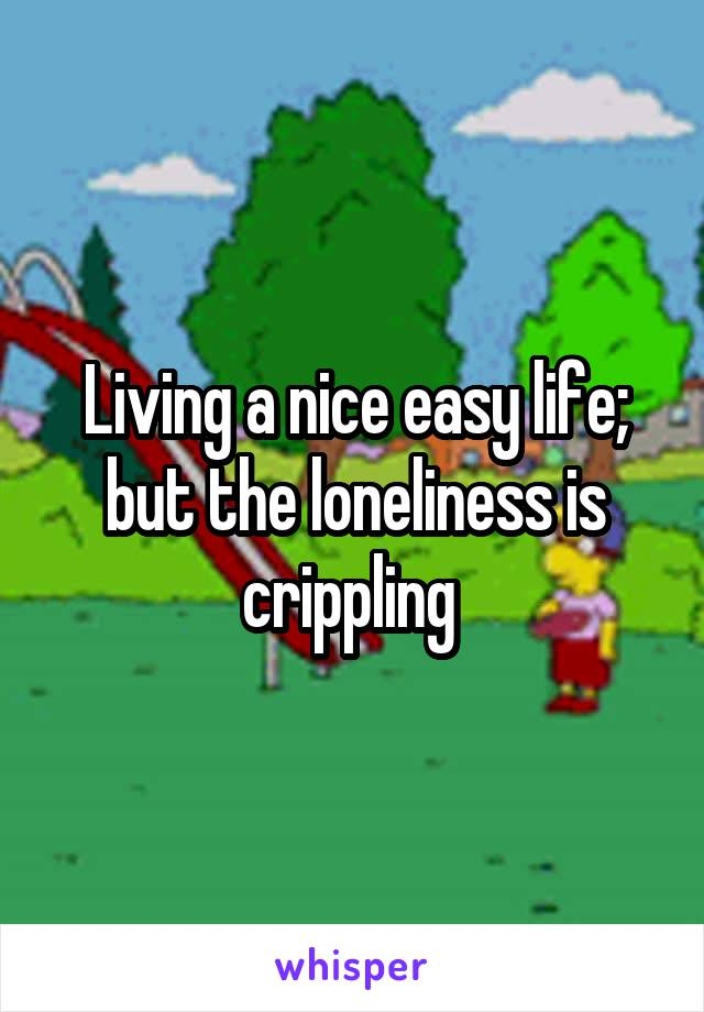 Living a nice easy life; but the loneliness is crippling