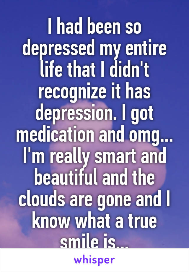 I had been so depressed my entire life that I didn't recognize it has depression. I got medication and omg... I'm really smart and beautiful and the clouds are gone and I know what a true smile is...
