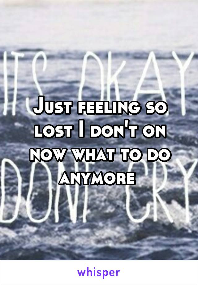 Just feeling so lost I don't on now what to do anymore