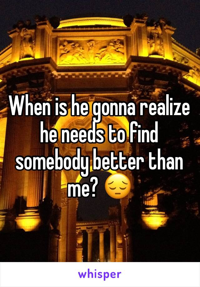 When is he gonna realize he needs to find somebody better than me? 😔