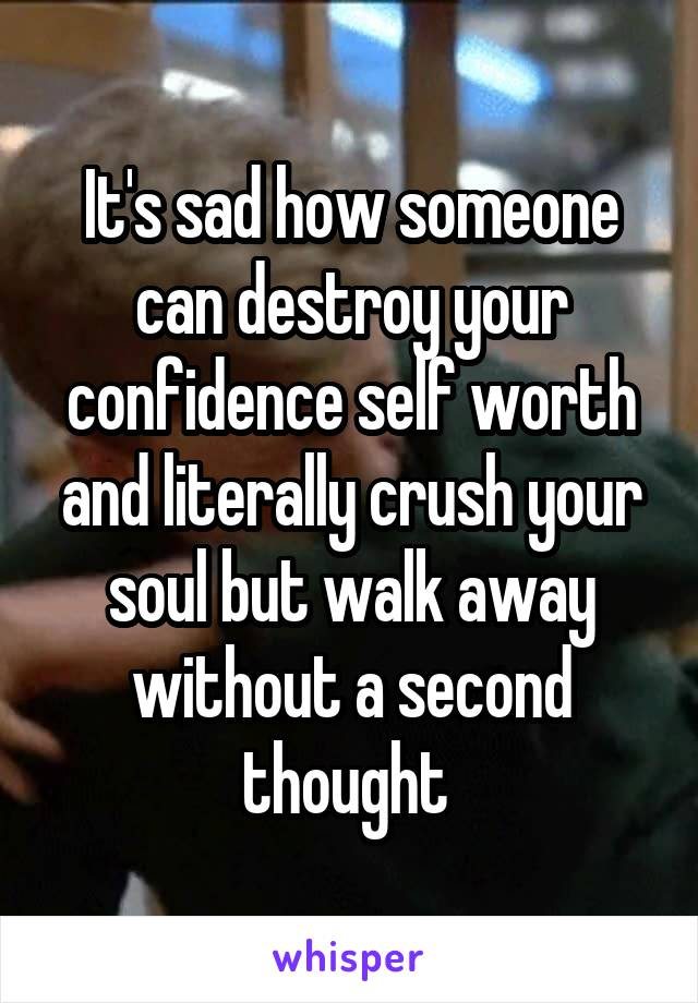 It's sad how someone can destroy your confidence self worth and literally crush your soul but walk away without a second thought