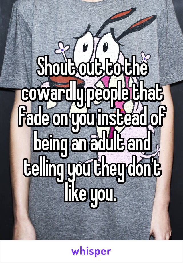 Shout out to the cowardly people that fade on you instead of being an adult and telling you they don't like you.