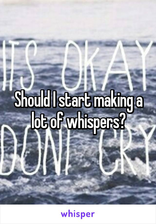 Should I start making a lot of whispers?