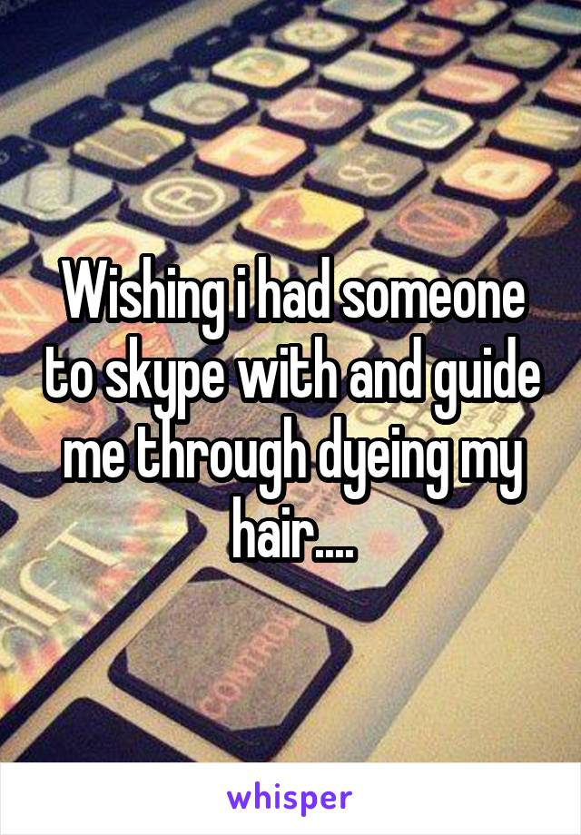 Wishing i had someone to skype with and guide me through dyeing my hair....