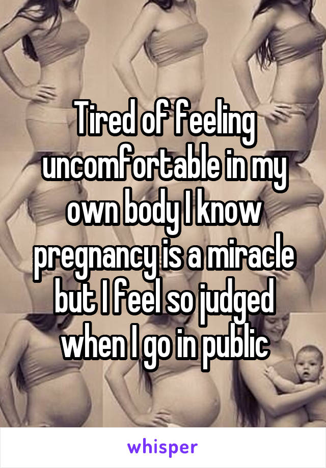 Tired of feeling uncomfortable in my own body I know pregnancy is a miracle but I feel so judged when I go in public