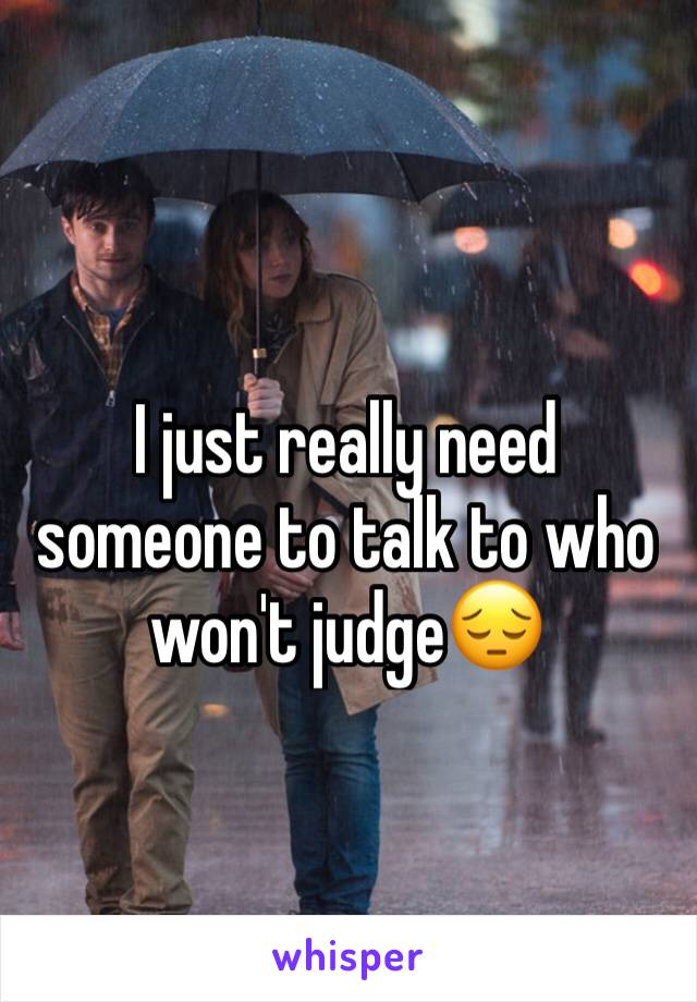 I just really need someone to talk to who won't judge😔