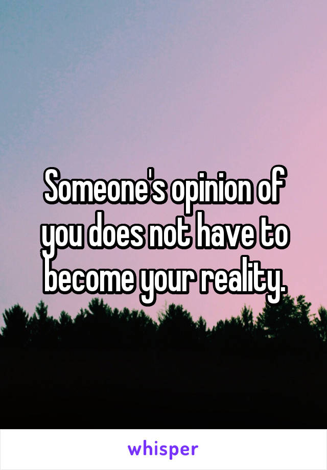 Someone's opinion of you does not have to become your reality.