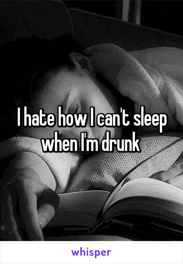 I hate how I can't sleep when I'm drunk