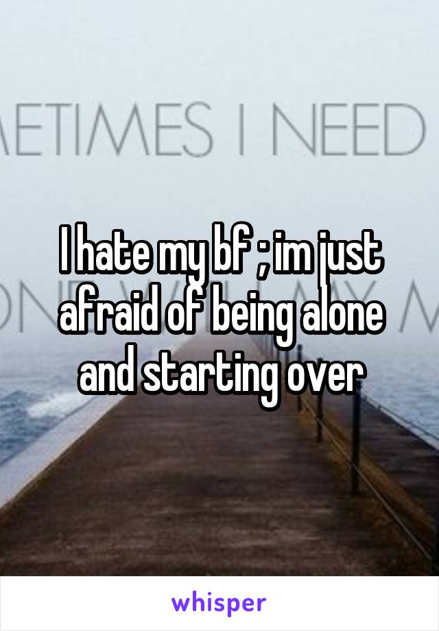 I hate my bf ; im just afraid of being alone and starting over