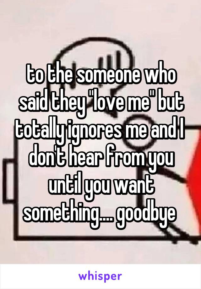 "to the someone who said they ""love me"" but totally ignores me and I  don't hear from you until you want something.... goodbye"