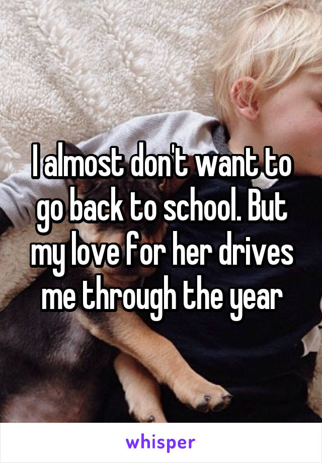 I almost don't want to go back to school. But my love for her drives me through the year