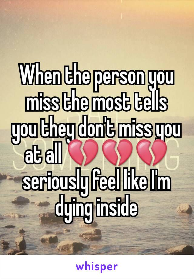 When the person you miss the most tells you they don't miss you at all 💔💔💔 seriously feel like I'm dying inside