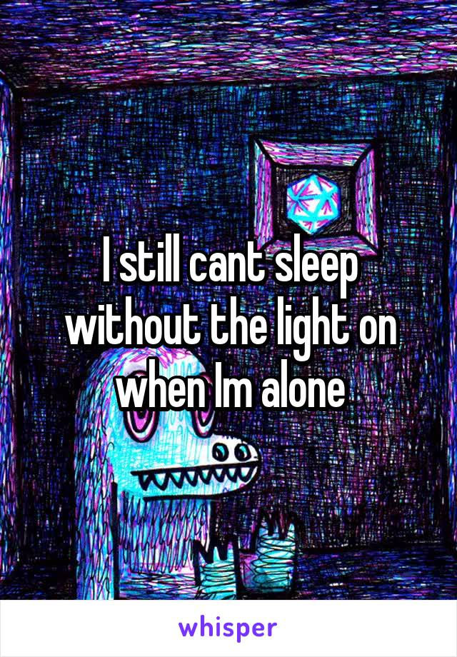I still cant sleep without the light on when Im alone