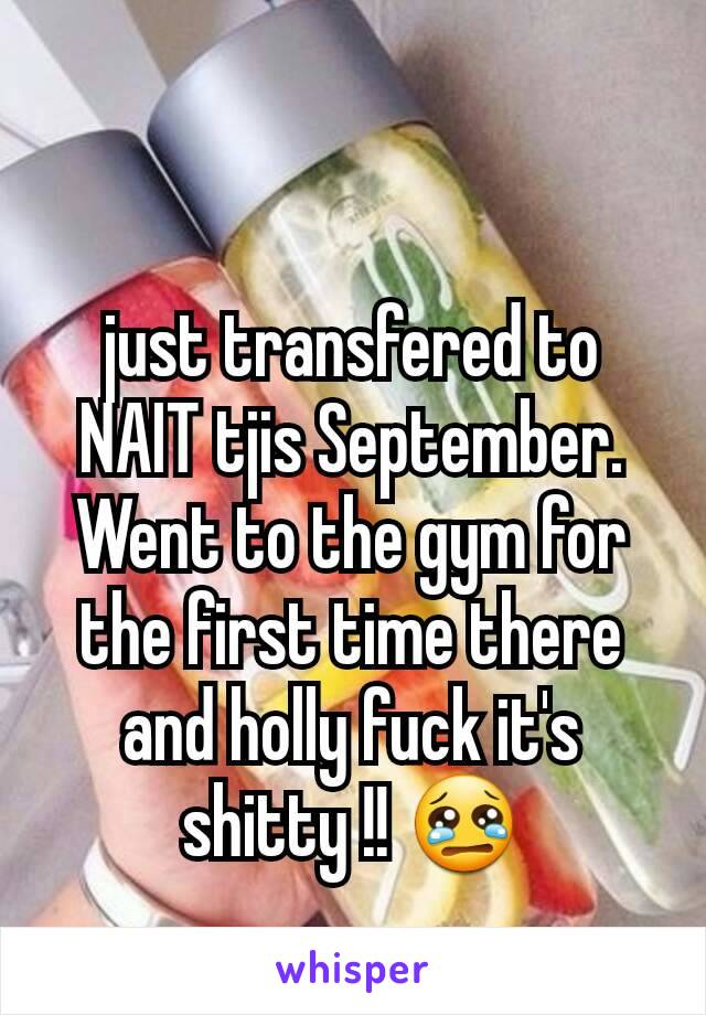 just transfered to NAIT tjis September. Went to the gym for the first time there and holly fuck it's shitty !! 😢