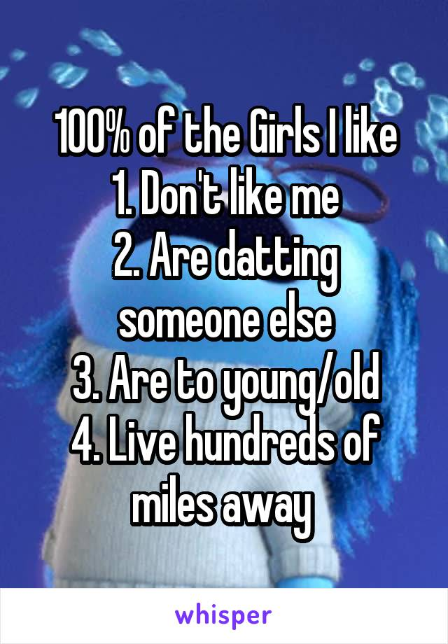 100% of the Girls I like 1. Don't like me 2. Are datting someone else 3. Are to young/old 4. Live hundreds of miles away