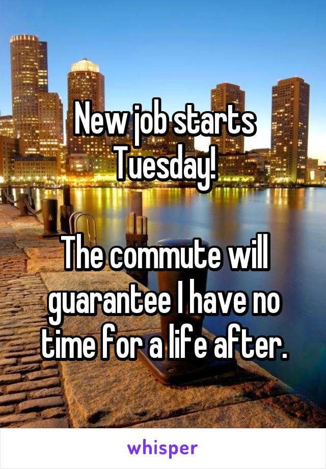 New job starts Tuesday!  The commute will guarantee I have no time for a life after.