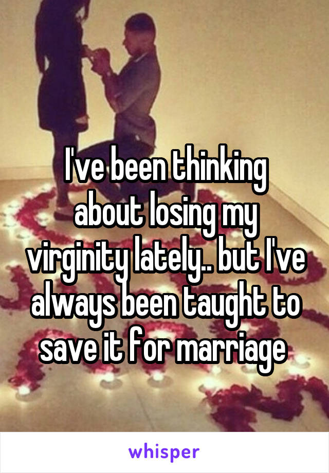 I've been thinking about losing my virginity lately.. but I've always been taught to save it for marriage