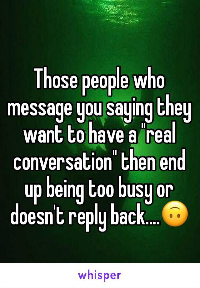 """Those people who message you saying they want to have a """"real conversation"""" then end up being too busy or doesn't reply back....🙃"""