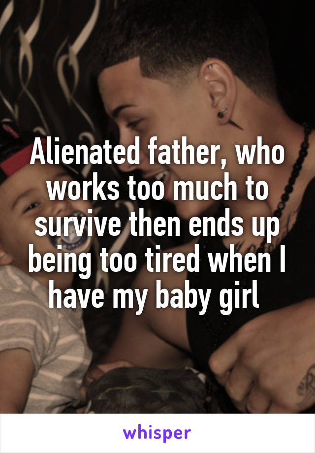 Alienated father, who works too much to survive then ends up being too tired when I have my baby girl