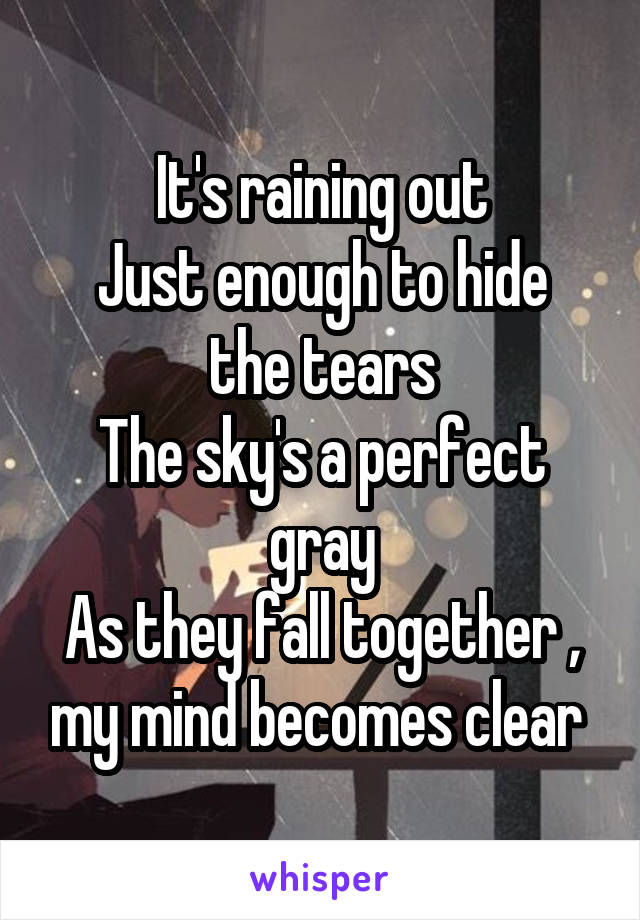 It's raining out Just enough to hide the tears The sky's a perfect gray As they fall together , my mind becomes clear