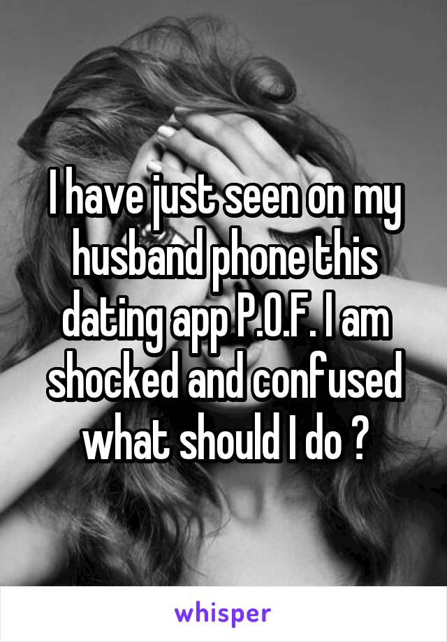 I have just seen on my husband phone this dating app P.O.F. I am shocked and confused what should I do ?