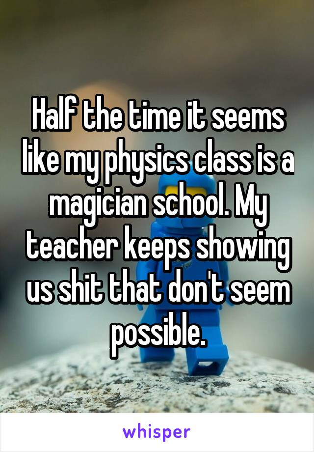 Half the time it seems like my physics class is a magician school. My teacher keeps showing us shit that don't seem possible.