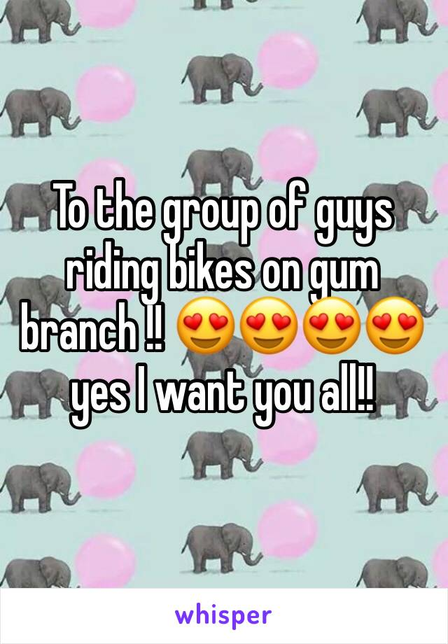 To the group of guys riding bikes on gum branch !! 😍😍😍😍 yes I want you all!!